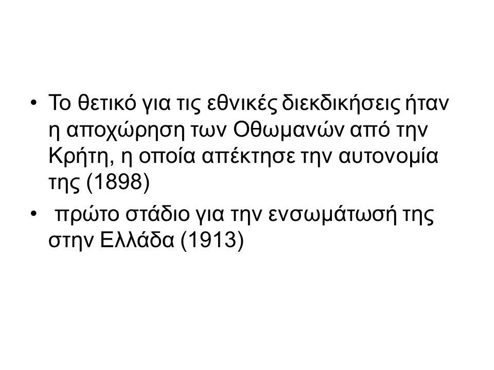Το θετικό για τις εθνικές διεκδικήσεις ήταν η αποχώρηση των Οθωμανών από την Κρήτη, η οποία απέκτησε την αυτονομία της (1898) πρώτο στάδιο για την ενσ