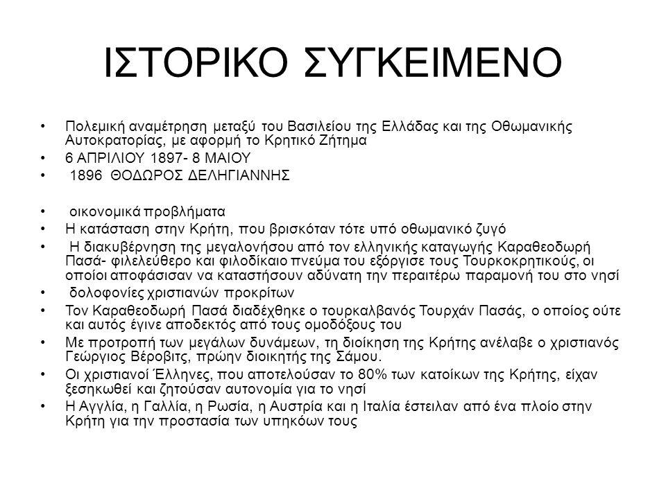 24 ΙΑΝΟΥΑΡΙΟΥ 1897 οι μουσουλμάνοι προέβησαν σε σφαγές χριστιανών στα Χανιά Ο Δηληγιάννης στέλνει στρατιωτικές δυνάμεις στην Κρήτη, γνωρίζοντας ότι αυτό θα αποτελούσε αιτία πολέμου για την Υψηλή Πύλη ο Σουλτάνος κηρύσσει τον πόλεμο κατά της Ελλάδας, 5 ΑΠΡΙΛΙΟΥ 1897 Την εποχή εκείνη, η ελληνοτουρκική μεθόριος διέτρεχε τη γραμμή από την Άρτα έως τις νοτιοανατολικές προσβάσεις του Ολύμπου Οι Οθωμανοί συγκέντρωσαν στρατιωτική δύναμη, αποτελούμενη από 121.500 άνδρες και 1300 ιππείς, με αρχηγό τον Ετέμ Πασά και Γερμανούς συμβούλους Οι ελληνικές δυνάμεις παρέταξαν 54.000 άνδρες και 500 ιππείς, με επικεφαλής τον διάδοχο Κωνσταντίνο