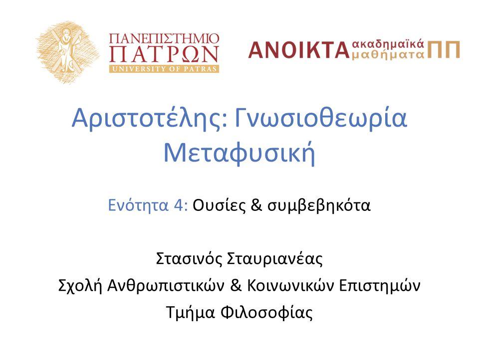 Αριστοτέλης: Γνωσιοθεωρία Μεταφυσική Ενότητα 4: Ουσίες & συμβεβηκότα Στασινός Σταυριανέας Σχολή Ανθρωπιστικών & Κοινωνικών Επιστημών Τμήμα Φιλοσοφίας