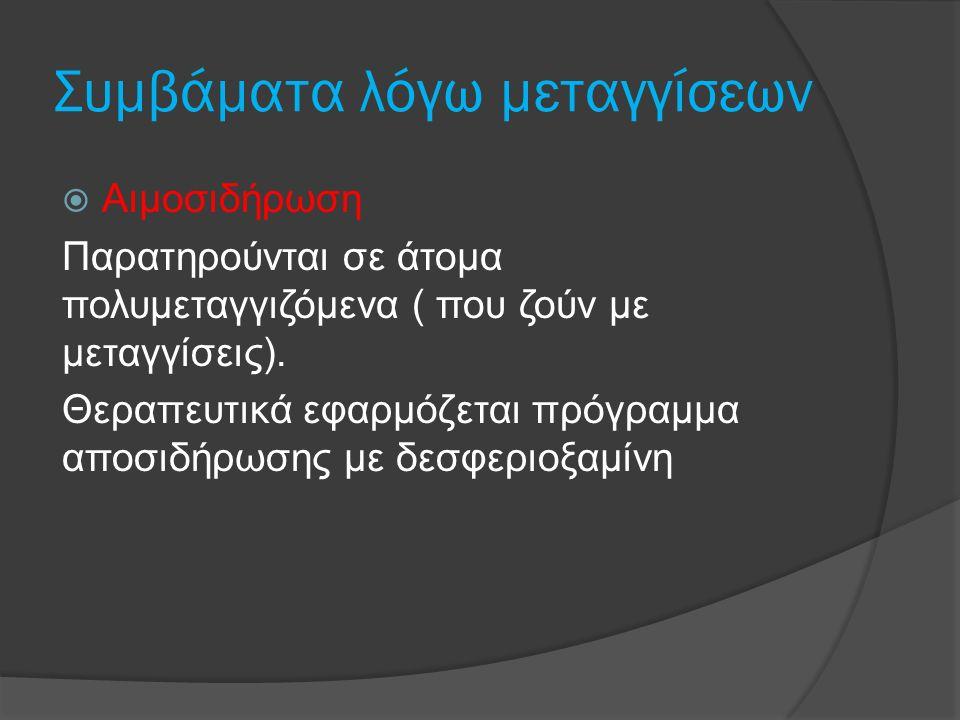 Συμβάματα λόγω μεταγγίσεων  Αιμοσιδήρωση Παρατηρούνται σε άτομα πολυμεταγγιζόμενα ( που ζούν με μεταγγίσεις). Θεραπευτικά εφαρμόζεται πρόγραμμα αποσι