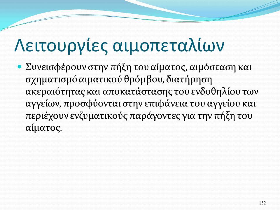 Λειτουργίες αιμοπεταλίων Συνεισφέρουν στην πήξη του αίματος, αιμόσταση και σχηματισμό αιματικού θρόμβου, διατήρηση ακεραιότητας και αποκατάστασης του ενδοθηλίου των αγγείων, προσφύονται στην επιφάνεια του αγγείου και περιέχουν ενζυματικούς παράγοντες για την πήξη του αίματος.