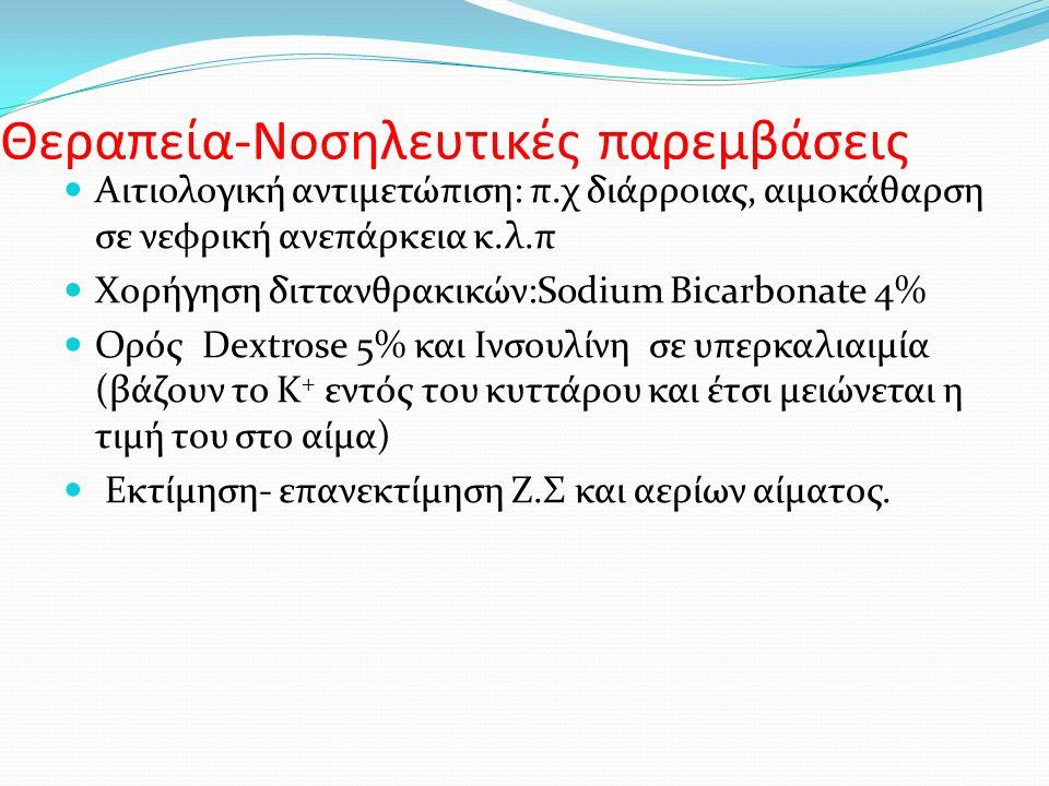 Θεραπεία-Νοσηλευτικές παρεμβάσεις Αιτιολογική αντιμετώπιση: π.χ διάρροιας, αιμοκάθαρση σε νεφρική ανεπάρκεια κ.λ.π Χορήγηση διττανθρακικών:Sodium Bicarbonate 4% Ορός Dextrose 5% και Ινσουλίνη σε υπερκαλιαιμία (βάζουν το Κ + εντός του κυττάρου και έτσι μειώνεται η τιμή του στο αίμα) Εκτίμηση- επανεκτίμηση Ζ.Σ και αερίων αίματος.