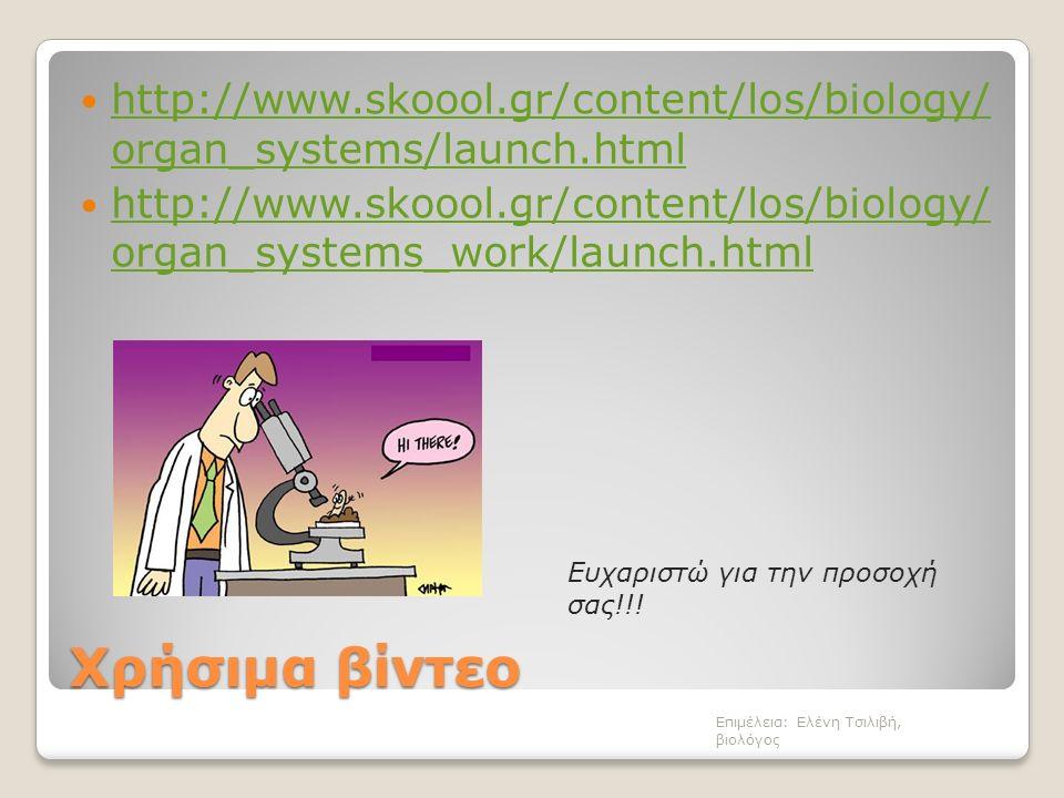 Χρήσιμα βίντεο http://www.skoool.gr/content/los/biology/ organ_systems/launch.html http://www.skoool.gr/content/los/biology/ organ_systems/launch.html http://www.skoool.gr/content/los/biology/ organ_systems_work/launch.html http://www.skoool.gr/content/los/biology/ organ_systems_work/launch.html Επιμέλεια: Ελένη Τσιλιβή, βιολόγος Ευχαριστώ για την προσοχή σας!!!