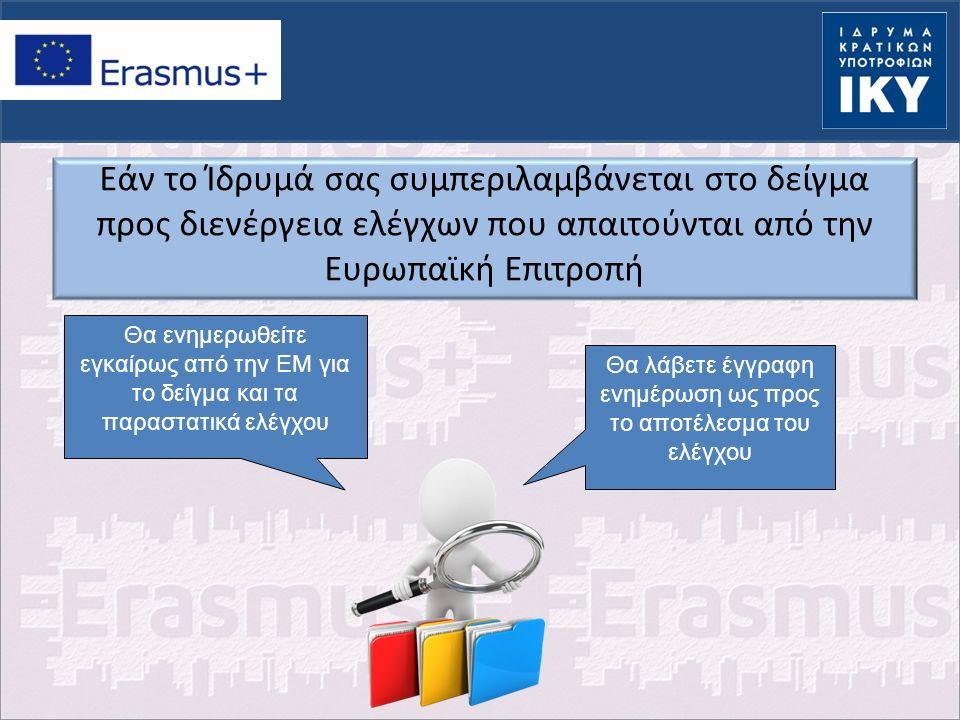 Εάν το Ίδρυμά σας συμπεριλαμβάνεται στο δείγμα προς διενέργεια ελέγχων που απαιτούνται από την Ευρωπαϊκή Επιτροπή Θα λάβετε έγγραφη ενημέρωση ως προς το αποτέλεσμα του ελέγχου Θα ενημερωθείτε εγκαίρως από την ΕΜ για το δείγμα και τα παραστατικά ελέγχου