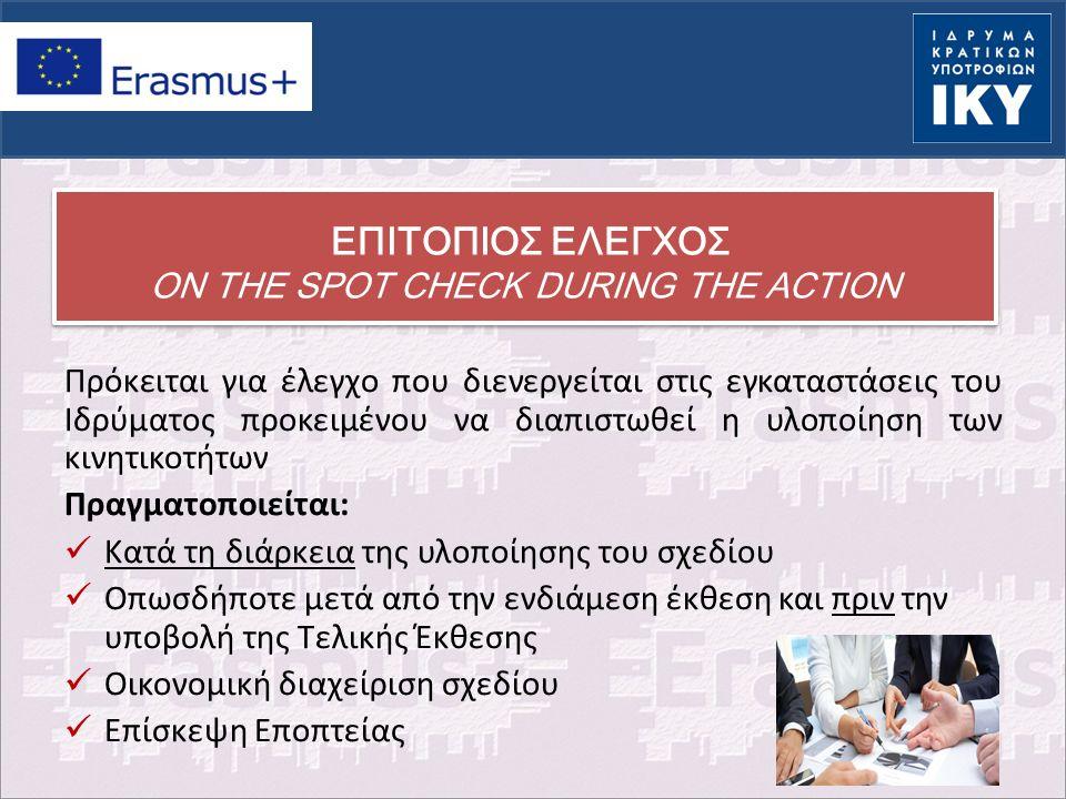 ΕΠΙΤΟΠΙΟΣ ΕΛΕΓΧΟΣ ON THE SPOT CHECK DURING THE ACTION Πρόκειται για έλεγχο που διενεργείται στις εγκαταστάσεις του Ιδρύματος προκειμένου να διαπιστωθεί η υλοποίηση των κινητικοτήτων Πραγματοποιείται: Κατά τη διάρκεια της υλοποίησης του σχεδίου Οπωσδήποτε μετά από την ενδιάμεση έκθεση και πριν την υποβολή της Τελικής Έκθεσης Οικονομική διαχείριση σχεδίου Επίσκεψη Εποπτείας