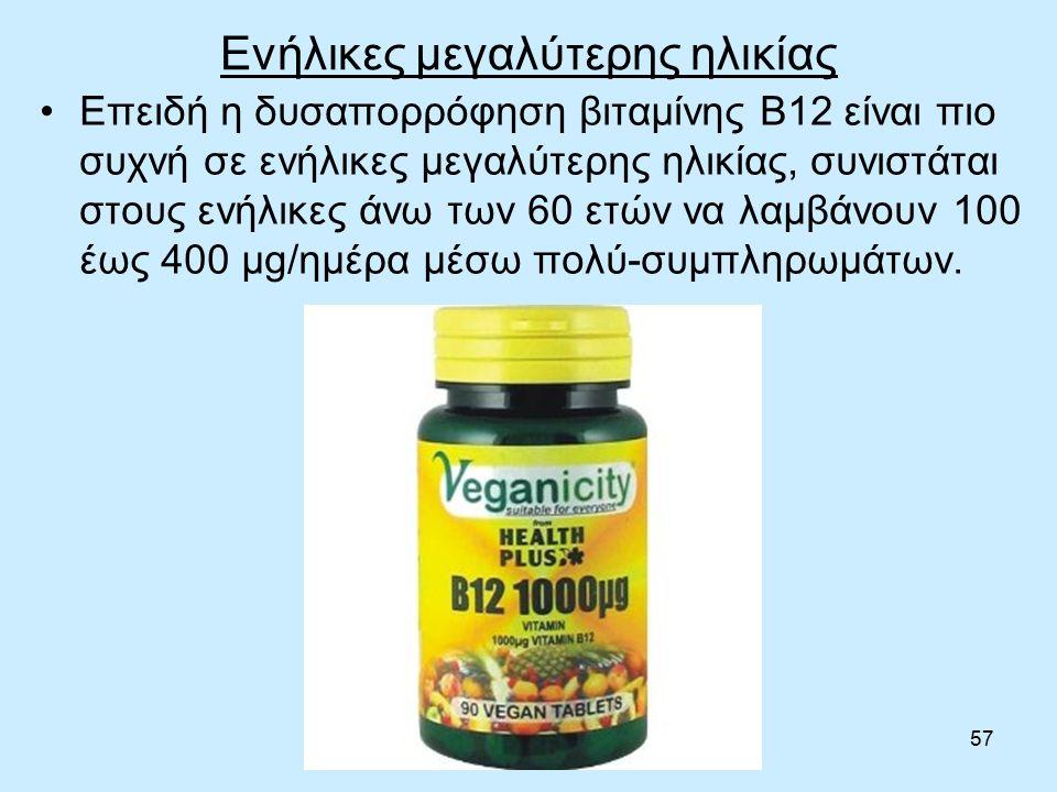 57 Ενήλικες μεγαλύτερης ηλικίας Επειδή η δυσαπορρόφηση βιταμίνης Β12 είναι πιο συχνή σε ενήλικες μεγαλύτερης ηλικίας, συνιστάται στους ενήλικες άνω των 60 ετών να λαμβάνουν 100 έως 400 μg/ημέρα μέσω πολύ-συμπληρωμάτων.