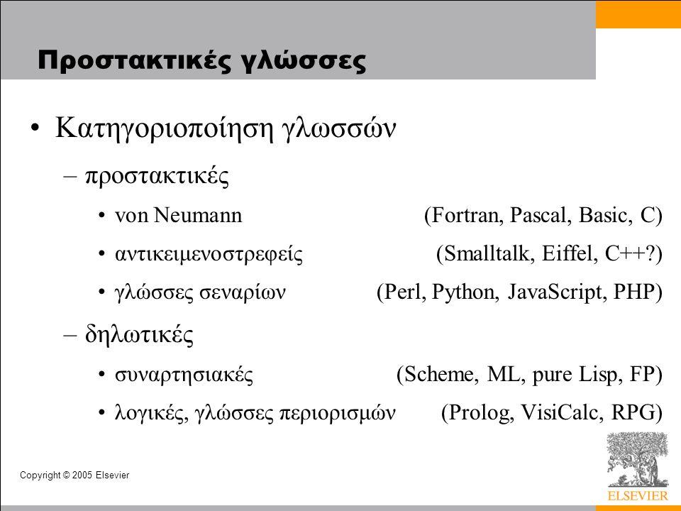 Copyright © 2005 Elsevier Προστακτικές γλώσσες Κατηγοριοποίηση γλωσσών –προστακτικές von Neumann(Fortran, Pascal, Basic, C) αντικειμενοστρεφείς(Smalltalk, Eiffel, C++?) γλώσσες σεναρίων(Perl, Python, JavaScript, PHP) –δηλωτικές συναρτησιακές(Scheme, ML, pure Lisp, FP) λογικές, γλώσσες περιορισμών(Prolog, VisiCalc, RPG)