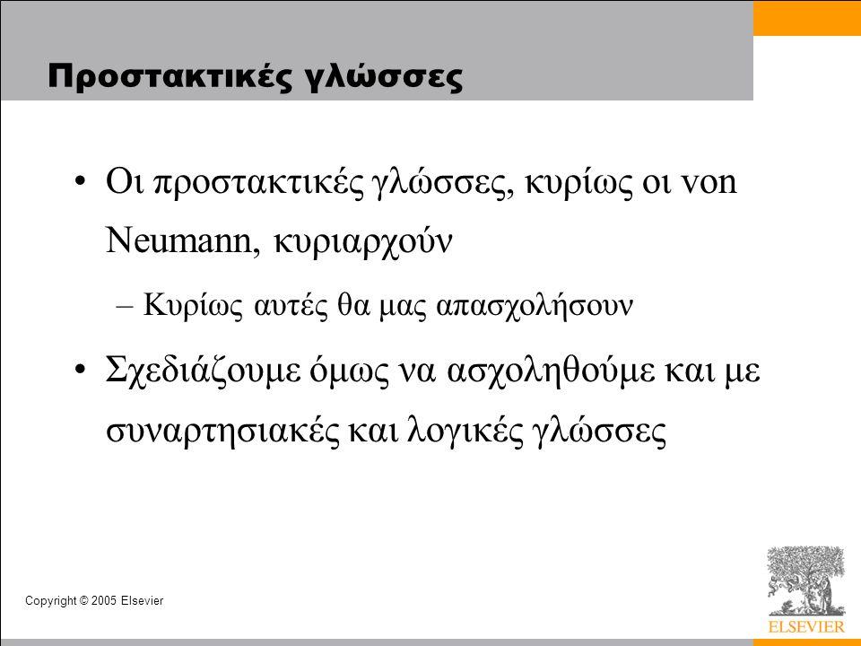 Copyright © 2005 Elsevier Προστακτικές γλώσσες Οι προστακτικές γλώσσες, κυρίως οι von Neumann, κυριαρχούν –Κυρίως αυτές θα μας απασχολήσουν Σχεδιάζουμε όμως να ασχοληθούμε και με συναρτησιακές και λογικές γλώσσες