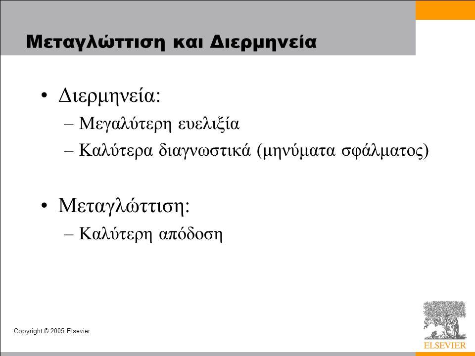 Copyright © 2005 Elsevier Μεταγλώττιση και Διερμηνεία Διερμηνεία: –Μεγαλύτερη ευελιξία –Καλύτερα διαγνωστικά (μηνύματα σφάλματος) Μεταγλώττιση: –Καλύτερη απόδοση