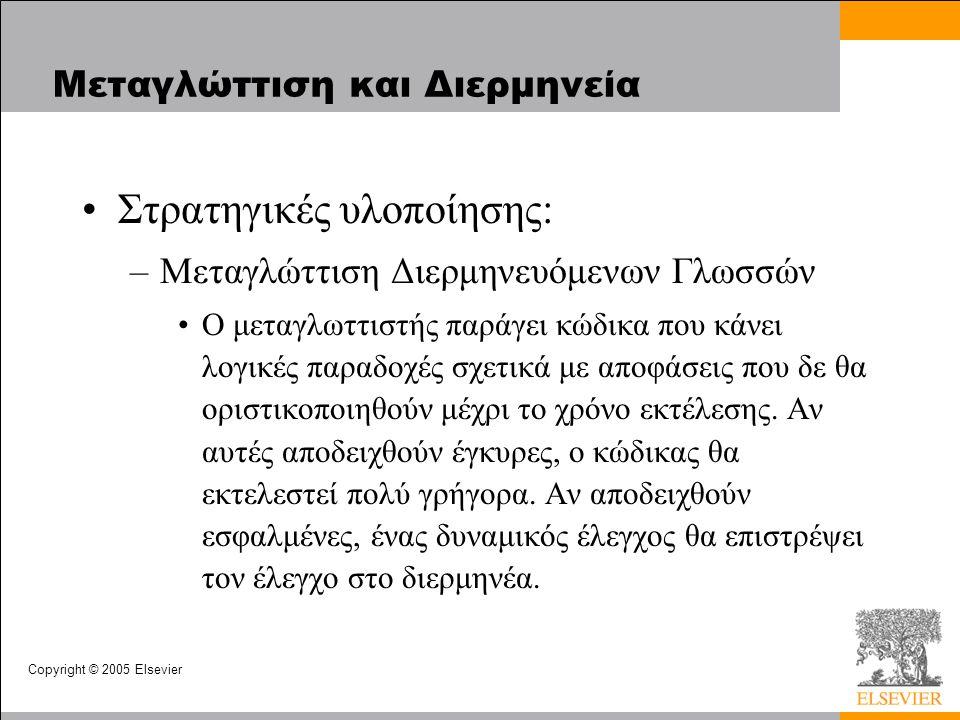 Copyright © 2005 Elsevier Μεταγλώττιση και Διερμηνεία Στρατηγικές υλοποίησης: –Μεταγλώττιση Διερμηνευόμενων Γλωσσών Ο μεταγλωττιστής παράγει κώδικα που κάνει λογικές παραδοχές σχετικά με αποφάσεις που δε θα οριστικοποιηθούν μέχρι το χρόνο εκτέλεσης.