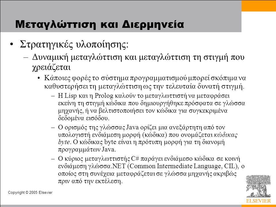 Copyright © 2005 Elsevier Μεταγλώττιση και Διερμηνεία Στρατηγικές υλοποίησης: –Δυναμική μεταγλώττιση και μεταγλώττιση τη στιγμή που χρειάζεται Κάποιες φορές το σύστημα προγραμματισμού μπορεί σκόπιμα να καθυστερήσει τη μεταγλώττιση ως την τελευταία δυνατή στιγμή.