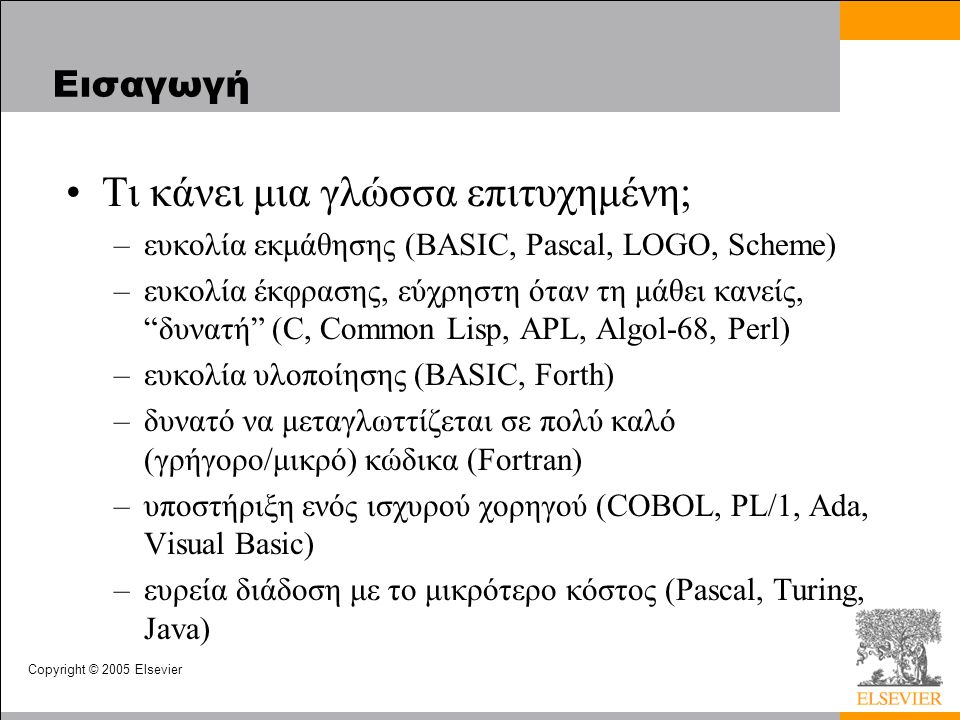 Copyright © 2005 Elsevier Εισαγωγή Τι κάνει μια γλώσσα επιτυχημένη; –ευκολία εκμάθησης (BASIC, Pascal, LOGO, Scheme) –ευκολία έκφρασης, εύχρηστη όταν τη μάθει κανείς, δυνατή (C, Common Lisp, APL, Algol-68, Perl) –ευκολία υλοποίησης (BASIC, Forth) –δυνατό να μεταγλωττίζεται σε πολύ καλό (γρήγορο/μικρό) κώδικα (Fortran) –υποστήριξη ενός ισχυρού χορηγού (COBOL, PL/1, Ada, Visual Basic) –ευρεία διάδοση με το μικρότερο κόστος (Pascal, Turing, Java)
