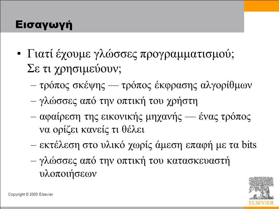 Copyright © 2005 Elsevier Εισαγωγή Γιατί έχουμε γλώσσες προγραμματισμού; Σε τι χρησιμεύουν; –τρόπος σκέψης — τρόπος έκφρασης αλγορίθμων –γλώσσες από τ