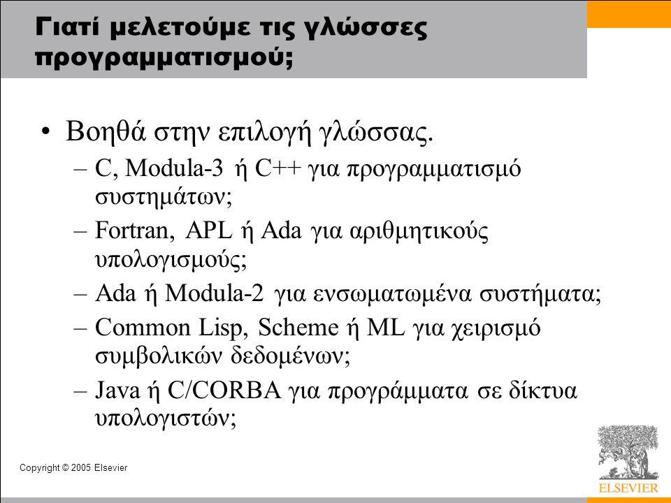 Copyright © 2005 Elsevier Γιατί μελετούμε τις γλώσσες προγραμματισμού; Βοηθά στην επιλογή γλώσσας. –C, Modula-3 ή C++ για προγραμματισμό συστημάτων; –