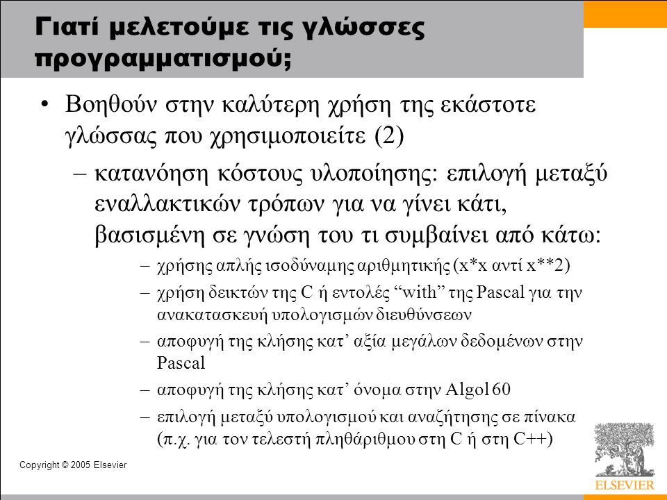 Copyright © 2005 Elsevier Γιατί μελετούμε τις γλώσσες προγραμματισμού; Βοηθούν στην καλύτερη χρήση της εκάστοτε γλώσσας που χρησιμοποιείτε (2) –κατανόηση κόστους υλοποίησης: επιλογή μεταξύ εναλλακτικών τρόπων για να γίνει κάτι, βασισμένη σε γνώση του τι συμβαίνει από κάτω: –χρήσης απλής ισοδύναμης αριθμητικής (x*x αντί x**2) –χρήση δεικτών της C ή εντολές with της Pascal για την ανακατασκευή υπολογισμών διευθύνσεων –αποφυγή της κλήσης κατ' αξία μεγάλων δεδομένων στην Pascal –αποφυγή της κλήσης κατ' όνομα στην Algol 60 –επιλογή μεταξύ υπολογισμού και αναζήτησης σε πίνακα (π.χ.