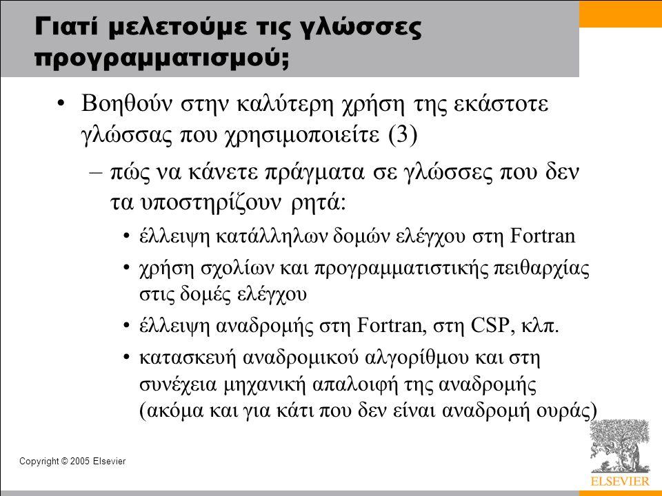 Copyright © 2005 Elsevier Γιατί μελετούμε τις γλώσσες προγραμματισμού; Βοηθούν στην καλύτερη χρήση της εκάστοτε γλώσσας που χρησιμοποιείτε (3) –πώς να κάνετε πράγματα σε γλώσσες που δεν τα υποστηρίζουν ρητά: έλλειψη κατάλληλων δομών ελέγχου στη Fortran χρήση σχολίων και προγραμματιστικής πειθαρχίας στις δομές ελέγχου έλλειψη αναδρομής στη Fortran, στη CSP, κλπ.