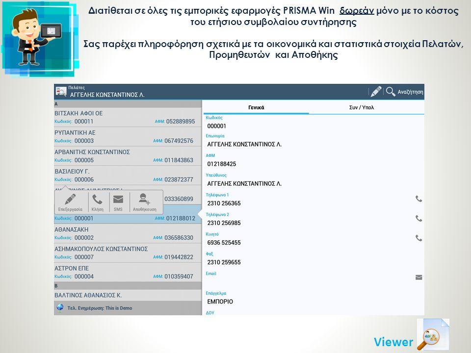 Διατίθεται σε όλες τις εμπορικές εφαρμογές PRISMA Win δωρεάν μόνο με το κόστος του ετήσιου συμβολαίου συντήρησης Σας παρέχει πληροφόρηση σχετικά με τα οικονομικά και στατιστικά στοιχεία Πελατών, Προμηθευτών και Αποθήκης Viewer