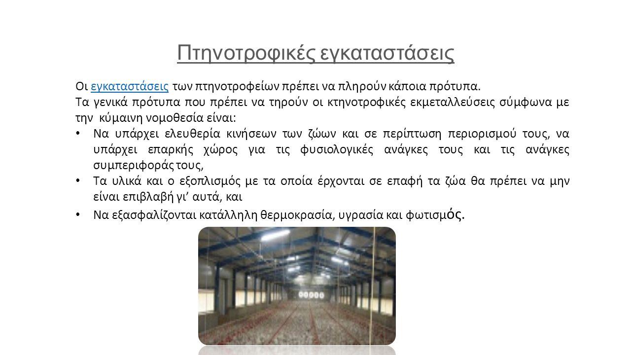 Πτηνοτροφικές εγκαταστάσεις Οι εγκαταστάσεις των πτηνοτροφείων πρέπει να πληρούν κάποια πρότυπα.εγκαταστάσεις Τα γενικά πρότυπα που πρέπει να τηρούν οι κτηνοτροφικές εκμεταλλεύσεις σύμφωνα με την κύμαινη νομοθεσία είναι: Να υπάρχει ελευθερία κινήσεων των ζώων και σε περίπτωση περιορισμού τους, να υπάρχει επαρκής χώρος για τις φυσιολογικές ανάγκες τους και τις ανάγκες συμπεριφοράς τους, Τα υλικά και ο εξοπλισμός με τα οποία έρχονται σε επαφή τα ζώα θα πρέπει να μην είναι επιβλαβή γι' αυτά, και Να εξασφαλίζονται κατάλληλη θερμοκρασία, υγρασία και φωτισμ ός.
