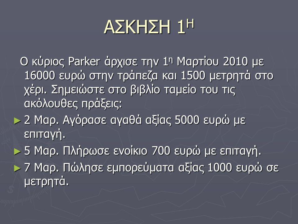 ΑΣΚΗΣΗ 1 Η Ο κύριος Parker άρχισε την 1 η Μαρτίου 2010 με 16000 ευρώ στην τράπεζα και 1500 μετρητά στο χέρι.