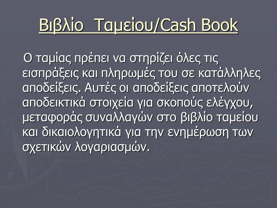 Βιβλίο Ταμείου/Cash Book Ο ταμίας πρέπει να στηρίζει όλες τις εισπράξεις και πληρωμές του σε κατάλληλες αποδείξεις.