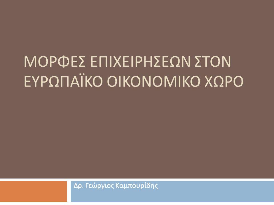 ΜΟΡΦΕΣ ΕΠΙΧΕΙΡΗΣΕΩΝ ΣΤΟΝ ΕΥΡΩΠΑΪΚΟ ΟΙΚΟΝΟΜΙΚΟ ΧΩΡΟ Δρ. Γεώργιος Καμπουρίδης