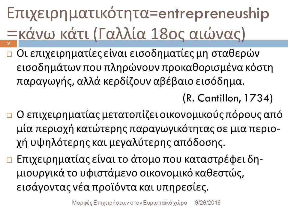 Επιχειρηματικότητα =entrepreneuship = κάνω κάτι ( Γαλλία 18 ος αιώνας )  Οι επιχειρηματίες είναι εισοδηματίες μη σταθερών εισοδημάτων που πληρώνουν προκαθορισμένα κόστη παραγωγής, αλλά κερδίζουν αβέβαιο εισόδημα.