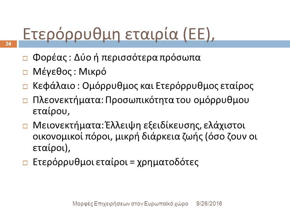 Ετερόρρυθμη εταιρία ( ΕΕ ), 9/26/2016Μορφές Επιχειρήσεων στον Ευρωπαϊκό χώρο 24  Φορέας : Δύο ή περισσότερα πρόσωπα  Μέγεθος : Μικρό  Κεφάλαιο : Ομόρρυθμος και Ετερόρρυθμος εταίρος  Πλεονεκτήματα : Προσωπικότητα του ομόρρυθμου εταίρου,  Μειονεκτήματα : Έλλειψη εξειδίκευσης, ελάχιστοι οικονομικοί πόροι, μικρή διάρκεια ζωής ( όσο ζουν οι εταίροι ),  Ετερόρρυθμοι εταίροι = χρηματοδότες