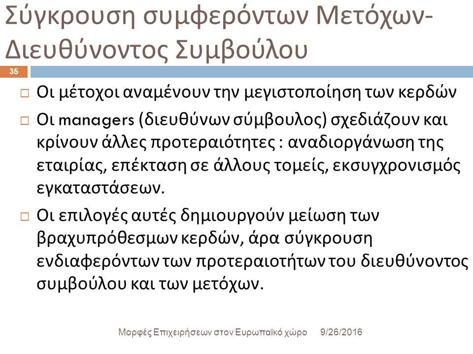 Σύγκρουση συμφερόντων Μετόχων - Διευθύνοντος Συμβούλου 9/26/2016Μορφές Επιχειρήσεων στον Ευρωπαϊκό χώρο 35  Οι μέτοχοι αναμένουν την μεγιστοποίηση των κερδών  Οι managers ( διευθύνων σύμβουλος ) σχεδιάζουν και κρίνουν άλλες προτεραιότητες : αναδιοργάνωση της εταιρίας, επέκταση σε άλλους τομείς, εκσυγχρονισμός εγκαταστάσεων.