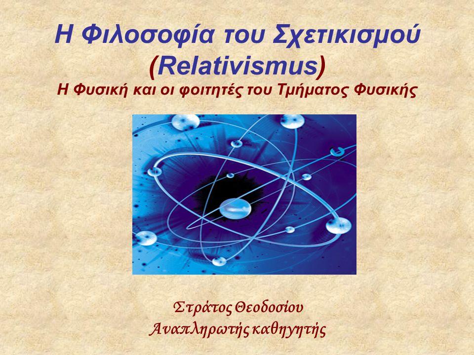 H Φιλοσοφία του Σχετικισμού (Relativismus) Η Φυσική και οι φοιτητές του Τμήματος Φυσικής Στράτος Θεοδοσίου Αναπληρωτής καθηγητής