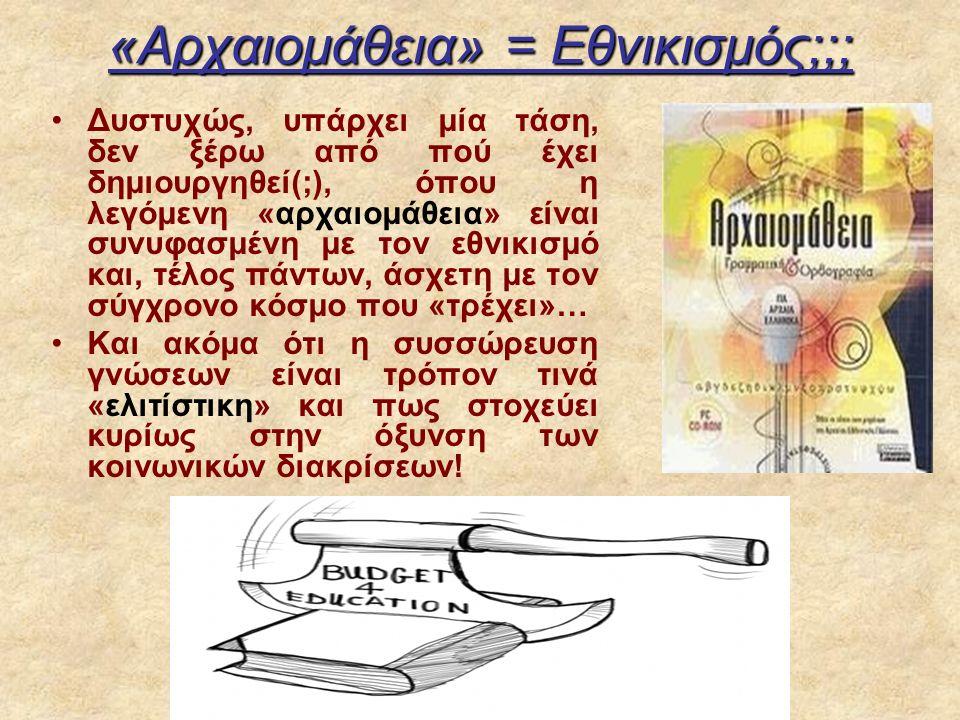«Aρχαιομάθεια» = Eθνικισμός;;; Δυστυχώς, υπάρχει μία τάση, δεν ξέρω από πού έχει δημιουργηθεί(;), όπου η λεγόμενη «αρχαιομάθεια» είναι συνυφασμένη με τον εθνικισμό και, τέλος πάντων, άσχετη με τον σύγχρονο κόσμο που «τρέχει»… Και ακόμα ότι η συσσώρευση γνώσεων είναι τρόπον τινά «ελιτίστικη» και πως στοχεύει κυρίως στην όξυνση των κοινωνικών διακρίσεων!