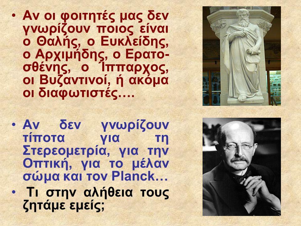 Αν οι φοιτητές μας δεν γνωρίζουν ποιος είναι ο Θαλής, ο Ευκλείδης, ο Αρχιμήδης, ο Ερατο- σθένης, ο Ίππαρχος, οι Βυζαντινοί, ή ακόμα οι διαφωτιστές…. Α