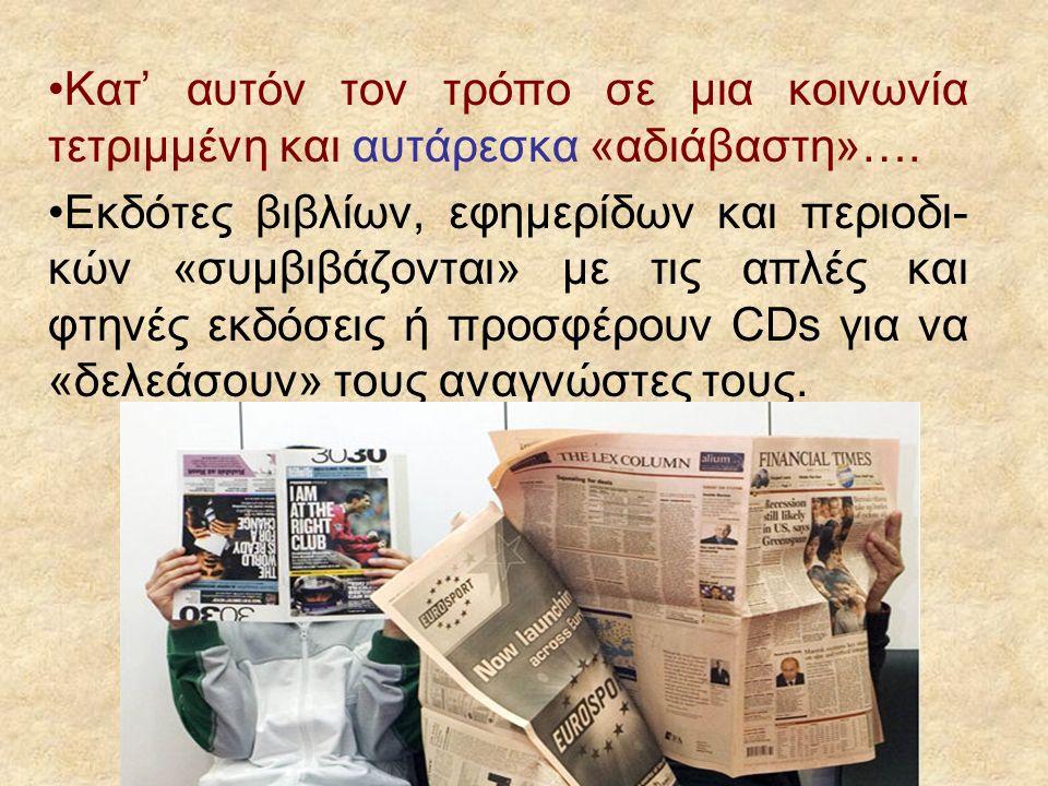 Κατ' αυτόν τον τρόπο σε μια κοινωνία τετριμμένη και αυτάρεσκα «αδιάβαστη»…. Εκδότες βιβλίων, εφημερίδων και περιοδι- κών «συμβιβάζονται» με τις απλές