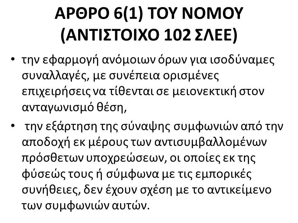 ΑΡΘΡΟ 6(1) ΤΟΥ ΝΟΜΟΥ (ΑΝΤΙΣΤΟΙΧΟ 102 ΣΛΕΕ) την εφαρμογή ανόμοιων όρων για ισοδύναμες συναλλαγές, με συνέπεια ορισμένες επιχειρήσεις να τίθενται σε μειονεκτική στον ανταγωνισμό θέση, την εξάρτηση της σύναψης συμφωνιών από την αποδοχή εκ μέρους των αντισυμβαλλομένων πρόσθετων υποχρεώσεων, οι οποίες εκ της φύσεώς τους ή σύμφωνα με τις εμπορικές συνήθειες, δεν έχουν σχέση με το αντικείμενο των συμφωνιών αυτών.