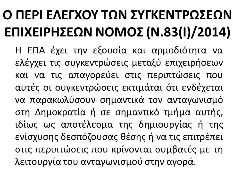 Ο ΠΕΡΙ ΕΛΕΓΧΟΥ ΤΩΝ ΣΥΓΚΕΝΤΡΩΣΕΩΝ ΕΠΙΧΕΙΡΗΣΕΩΝ ΝΟΜΟΣ (Ν.83(Ι)/2014) H ΕΠΑ έχει την εξουσία και αρμοδιότητα να ελέγχει τις συγκεντρώσεις μεταξύ επιχειρήσεων και να τις απαγορεύει στις περιπτώσεις που αυτές οι συγκεντρώσεις εκτιμάται ότι ενδέχεται να παρακωλύσουν σημαντικά τον ανταγωνισμό στη Δημοκρατία ή σε σημαντικό τμήμα αυτής, ιδίως ως αποτέλεσμα της δημιουργίας ή της ενίσχυσης δεσπόζουσας θέσης ή να τις επιτρέπει στις περιπτώσεις που κρίνονται συμβατές με τη λειτουργία του ανταγωνισμού στην αγορά.