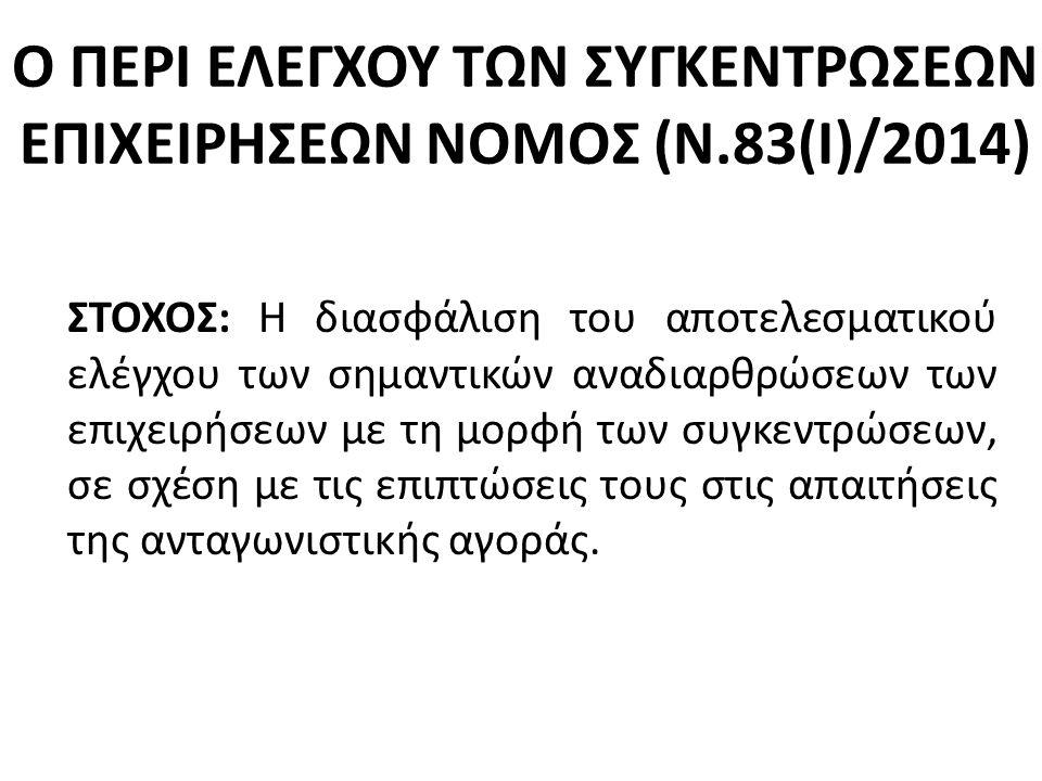 Ο ΠΕΡΙ ΕΛΕΓΧΟΥ ΤΩΝ ΣΥΓΚΕΝΤΡΩΣΕΩΝ ΕΠΙΧΕΙΡΗΣΕΩΝ ΝΟΜΟΣ (Ν.83(Ι)/2014) ΣΤΟΧΟΣ: H διασφάλιση του αποτελεσματικού ελέγχου των σημαντικών αναδιαρθρώσεων των επιχειρήσεων με τη μορφή των συγκεντρώσεων, σε σχέση με τις επιπτώσεις τους στις απαιτήσεις της ανταγωνιστικής αγοράς.