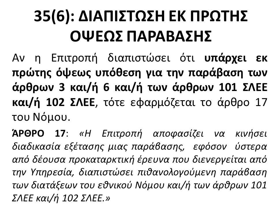 35(6): ΔΙΑΠΙΣΤΩΣΗ ΕΚ ΠΡΩΤΗΣ ΟΨΕΩΣ ΠΑΡΑΒΑΣΗΣ Αν η Επιτροπή διαπιστώσει ότι υπάρχει εκ πρώτης όψεως υπόθεση για την παράβαση των άρθρων 3 και/ή 6 και/ή των άρθρων 101 ΣΛΕΕ και/ή 102 ΣΛΕΕ, τότε εφαρμόζεται το άρθρο 17 του Νόμου.