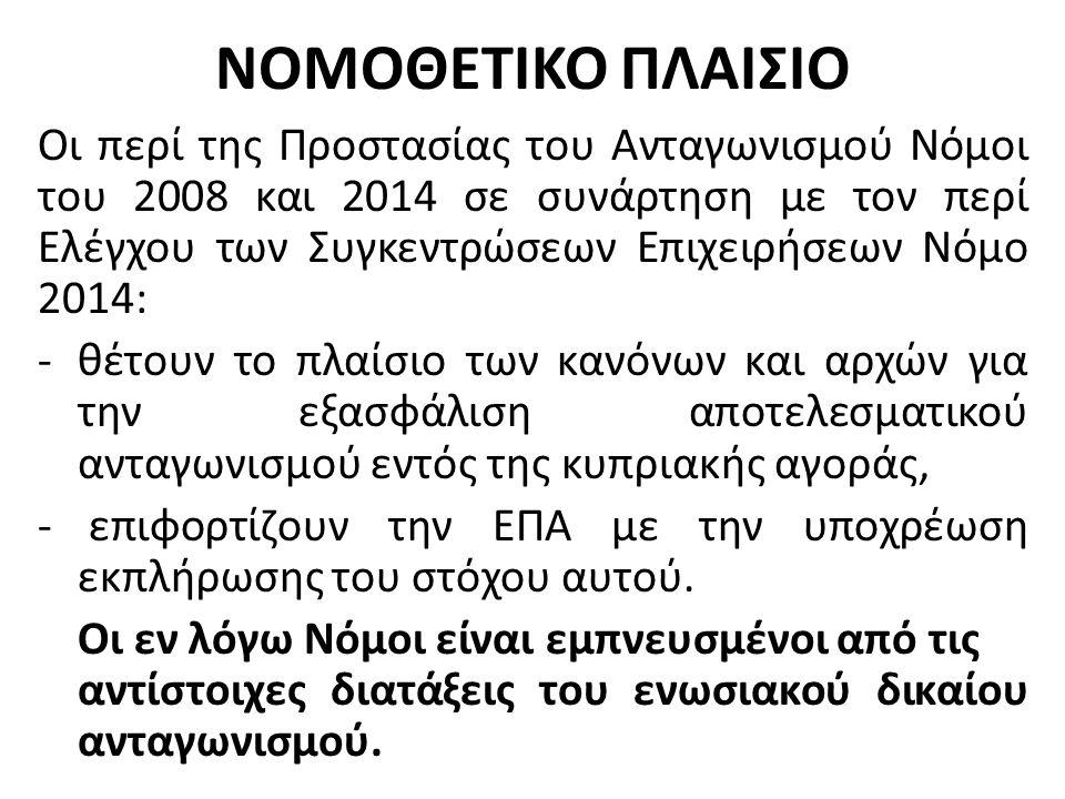 ΝΟΜΟΘΕΤΙΚΟ ΠΛΑΙΣΙΟ Οι περί της Προστασίας του Ανταγωνισμού Νόμοι του 2008 και 2014 σε συνάρτηση με τον περί Ελέγχου των Συγκεντρώσεων Επιχειρήσεων Νόμο 2014: -θέτουν το πλαίσιο των κανόνων και αρχών για την εξασφάλιση αποτελεσματικού ανταγωνισμού εντός της κυπριακής αγοράς, - επιφορτίζουν την ΕΠΑ με την υποχρέωση εκπλήρωσης του στόχου αυτού.