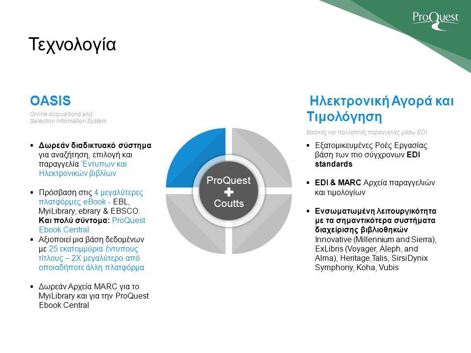 Τεχνολογία ProQuest Coutts Online Acquisitions and Selection Information System OASIS  Δωρεάν διαδικτυακό σύστημα για αναζήτηση, επιλογή και παραγγελία Έντυπων και Ηλεκτρονικών βιβλίων  Πρόσβαση στις 4 μεγαλύτερες πλατφόρμες eBook - EBL, MyiLibrary, ebrary & EBSCO.