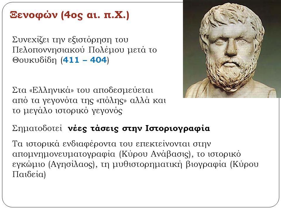 Ξενοφών (4ος αι. π.Χ.) Στα «Ελληνικά» του αποδεσμεύεται από τα γεγονότα της «πόλης» αλλά και το μεγάλο ιστορικό γεγονός Συνεχίζει την εξιστόρηση του Π