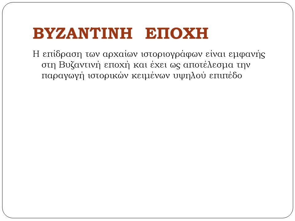 ΒΥΖΑΝΤΙΝΗ ΕΠΟΧΗ Η επίδραση των αρχαίων ιστοριογράφων είναι εμφανής στη Βυζαντινή εποχή και έχει ως αποτέλεσμα την παραγωγή ιστορικών κειμένων υψηλού ε
