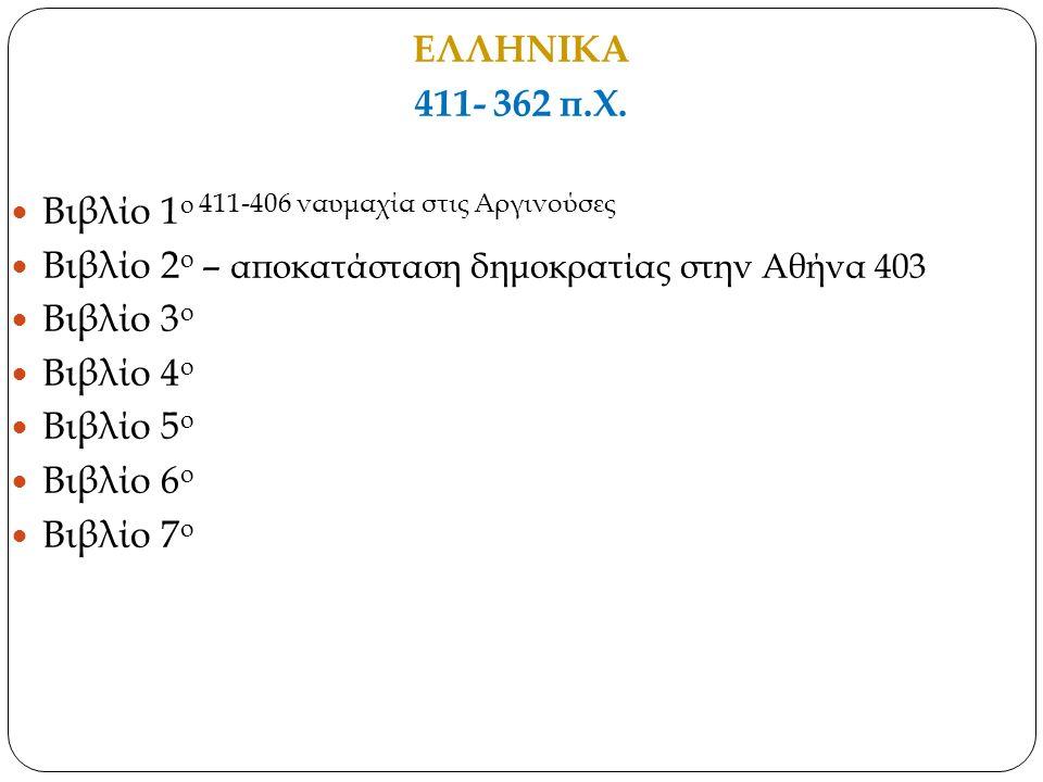 ΕΛΛΗΝΙΚΑ 411- 362 π.Χ. Βιβλίο 1 ο 411-406 ναυμαχία στις Αργινούσες Βιβλίο 2 ο – αποκατάσταση δημοκρατίας στην Αθήνα 403 Βιβλίο 3 ο Βιβλίο 4 ο Βιβλίο 5