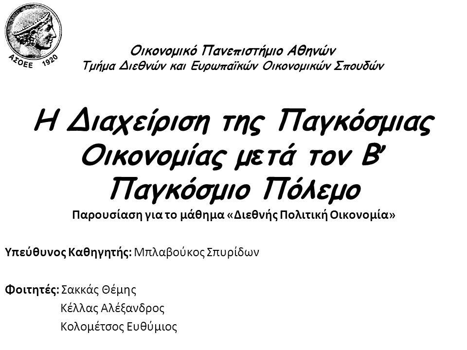 Οικονομικό Πανεπιστήμιο Αθηνών Τμήμα Διεθνών και Ευρωπαϊκών Οικονομικών Σπουδών Η Διαχείριση της Παγκόσμιας Οικονομίας μ ε τά τον Β ' Παγκόσμιο Πόλεμο Παρουσίαση για το μάθημα «Διεθνής Πολιτική Οικονομία» Υπεύθυνος Καθηγητής: Μπλαβούκος Σπυρίδων Φοιτητές: Σακκάς Θέμης Κέλλας Αλέξανδρος Κολομέτσος Ευθύμιος