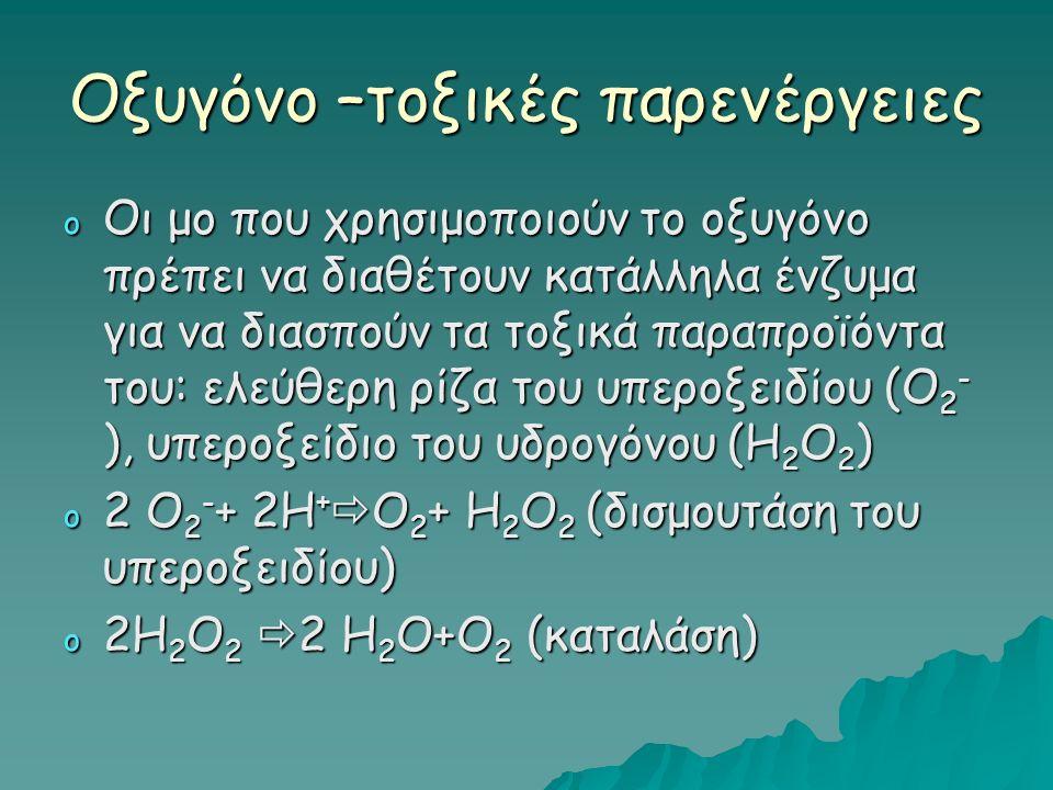 Οξυγόνο –τοξικές παρενέργειες o Οι μο που χρησιμοποιούν το οξυγόνο πρέπει να διαθέτουν κατάλληλα ένζυμα για να διασπούν τα τοξικά παραπροϊόντα του: ελεύθερη ρίζα του υπεροξειδίου (Ο 2 - ), υπεροξείδιο του υδρογόνου (Η 2 Ο 2 ) o 2 Ο 2 - + 2Η +  Ο 2 + Η 2 Ο 2 (δισμουτάση του υπεροξειδίου) o 2Η 2 Ο 2  2 Η 2 Ο+Ο 2 (καταλάση)