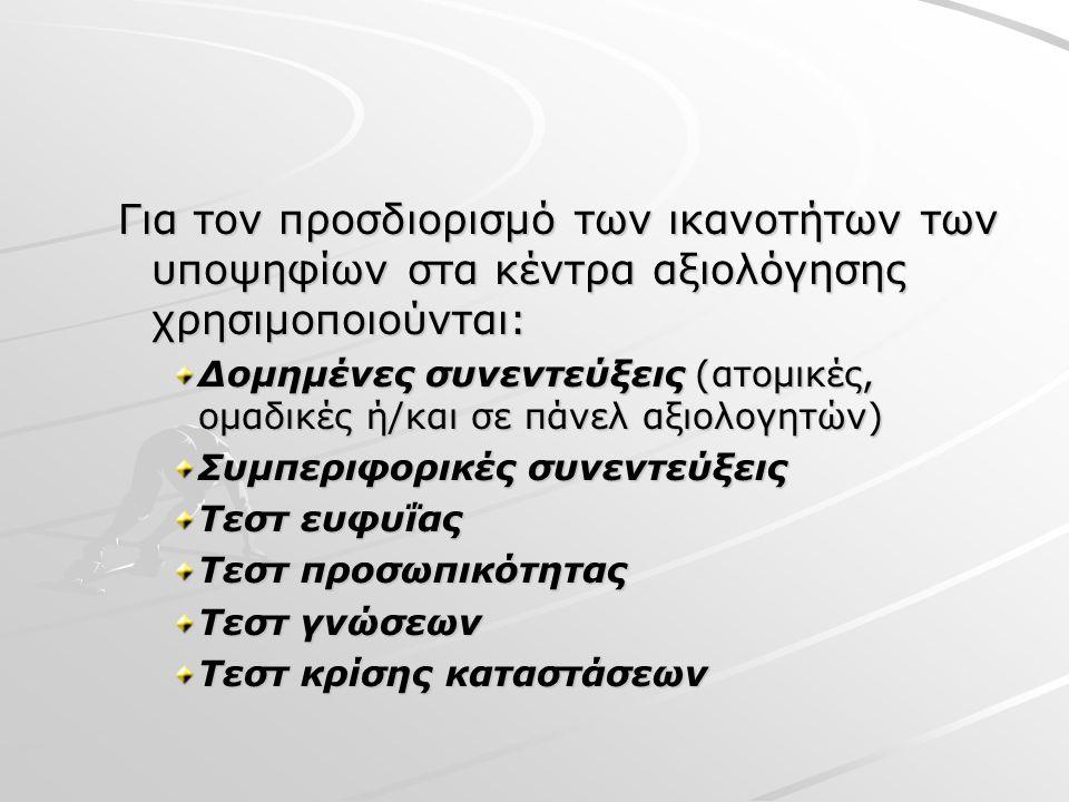 Για τον προσδιορισμό των ικανοτήτων των υποψηφίων στα κέντρα αξιολόγησης χρησιμοποιούνται: Δομημένες συνεντεύξεις (ατομικές, ομαδικές ή/και σε πάνελ αξιολογητών) Συμπεριφορικές συνεντεύξεις Τεστ ευφυΐας Τεστ προσωπικότητας Τεστ γνώσεων Τεστ κρίσης καταστάσεων
