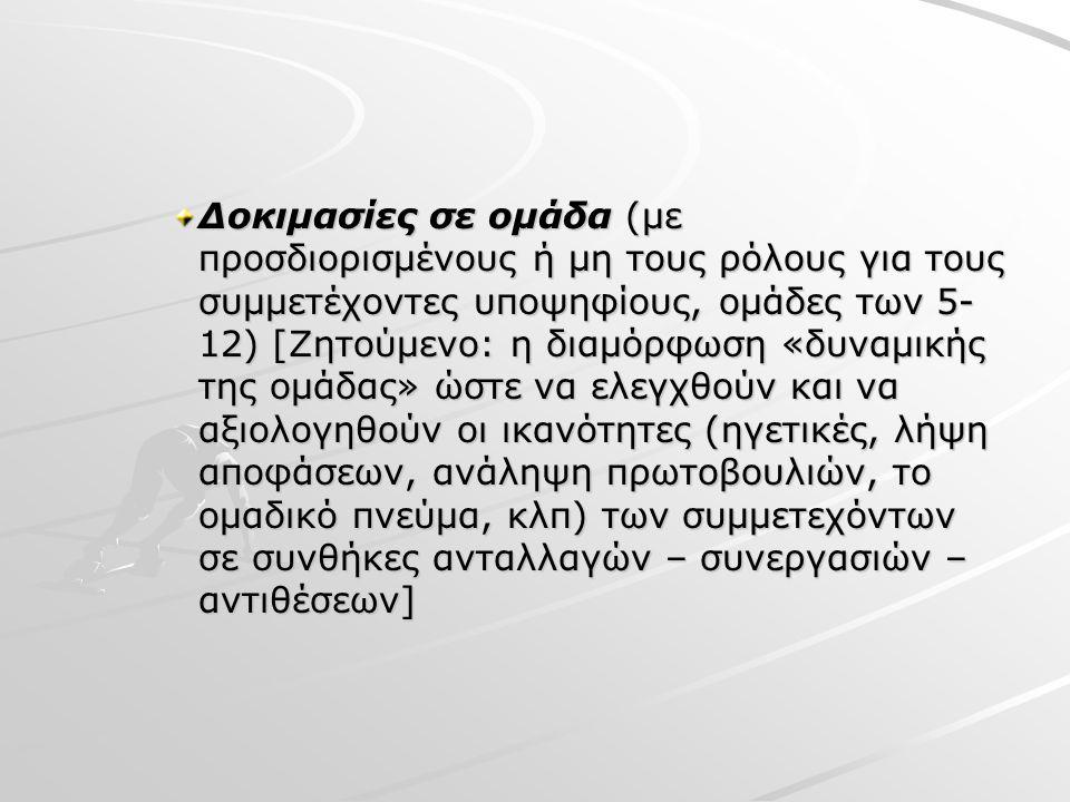 Δοκιμασίες σε ομάδα (με προσδιορισμένους ή μη τους ρόλους για τους συμμετέχοντες υποψηφίους, ομάδες των 5- 12) [Ζητούμενο: η διαμόρφωση «δυναμικής της ομάδας» ώστε να ελεγχθούν και να αξιολογηθούν οι ικανότητες (ηγετικές, λήψη αποφάσεων, ανάληψη πρωτοβουλιών, το ομαδικό πνεύμα, κλπ) των συμμετεχόντων σε συνθήκες ανταλλαγών – συνεργασιών – αντιθέσεων]