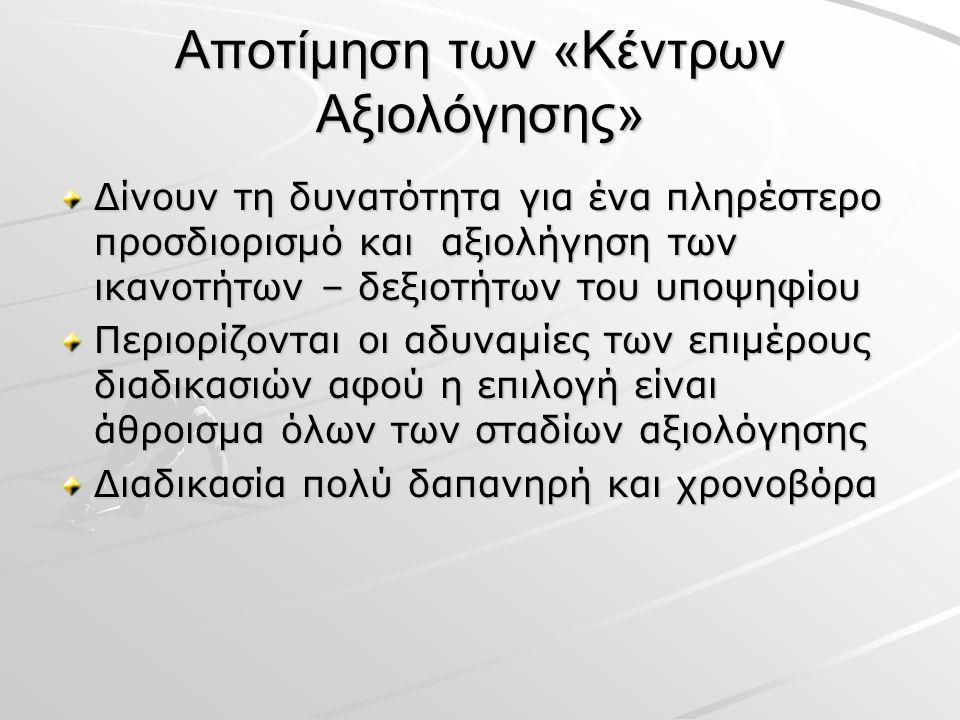 Αποτίμηση των «Κέντρων Αξιολόγησης» Δίνουν τη δυνατότητα για ένα πληρέστερο προσδιορισμό και αξιολήγηση των ικανοτήτων – δεξιοτήτων του υποψηφίου Περιορίζονται οι αδυναμίες των επιμέρους διαδικασιών αφού η επιλογή είναι άθροισμα όλων των σταδίων αξιολόγησης Διαδικασία πολύ δαπανηρή και χρονοβόρα