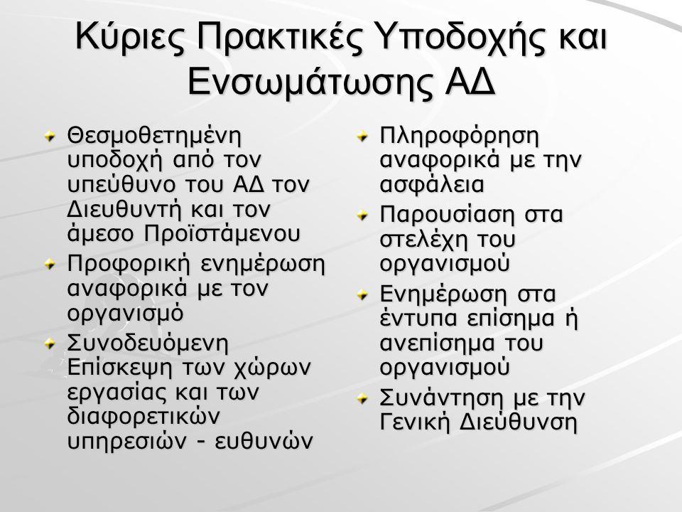 Κύριες Πρακτικές Υποδοχής και Ενσωμάτωσης ΑΔ Θεσμοθετημένη υποδοχή από τον υπεύθυνο του ΑΔ τον Διευθυντή και τον άμεσο Προϊστάμενου Προφορική ενημέρωση αναφορικά με τον οργανισμό Συνοδευόμενη Επίσκεψη των χώρων εργασίας και των διαφορετικών υπηρεσιών - ευθυνών Πληροφόρηση αναφορικά με την ασφάλεια Παρουσίαση στα στελέχη του οργανισμού Ενημέρωση στα έντυπα επίσημα ή ανεπίσημα του οργανισμού Συνάντηση με την Γενική Διεύθυνση