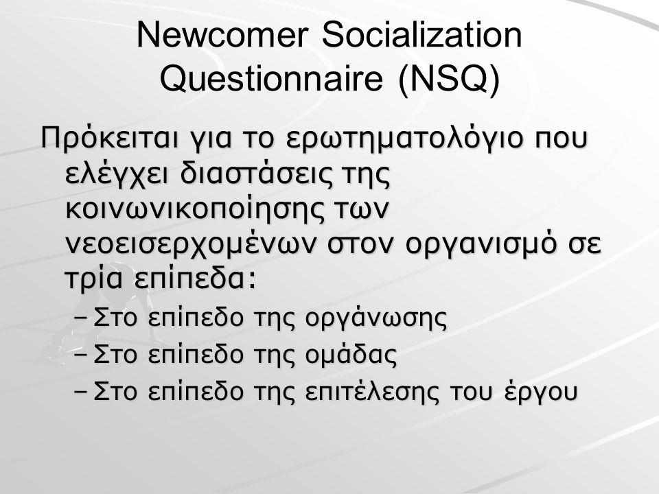 Newcomer Socialization Questionnaire (NSQ) Πρόκειται για το ερωτηματολόγιο που ελέγχει διαστάσεις της κοινωνικοποίησης των νεοεισερχομένων στον οργανισμό σε τρία επίπεδα: –Στο επίπεδο της οργάνωσης –Στο επίπεδο της ομάδας –Στο επίπεδο της επιτέλεσης του έργου