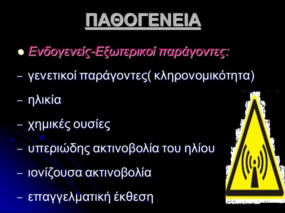 ΠΑΘΟΓΕΝΕΙΑ Ενδογενείς-Εξωτερικοί παράγοντες: Ενδογενείς-Εξωτερικοί παράγοντες: – γενετικοί παράγοντες( κληρονομικότητα) – ηλικία – χημικές ουσίες – υπ