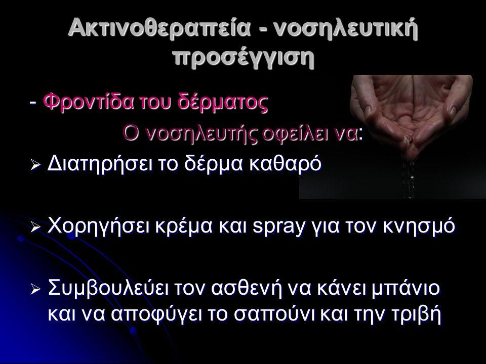 Ακτινοθεραπεία - νοσηλευτική προσέγγιση - Φροντίδα του δέρματος Ο νοσηλευτής οφείλει να:  Διατηρήσει το δέρμα καθαρό  Χορηγήσει κρέμα και spray για